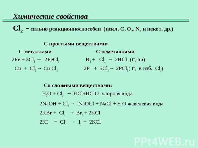 С простыми веществами: С металлами С неметаллами 2Fe + 3Cl2 → 2FeCl3 H2 + Cl2 → 2HCl (tº, hυ) Cu + Cl2 → Cu Cl2 2P + 5Cl2 → 2PCl5 ( tº, в изб. Сl2) Со сложными веществами: H2O + Cl2 → HCl+HClO хлорная вода 2NaOH + Cl2 → NaOCl + NaCl + H2O жавелевая …