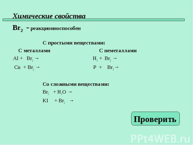 С простыми веществами: С металлами С неметаллами Al + Br2 → H2 + Br2 → Cu + Br2 → P + Br2 → Со сложными веществами: Br2 + H2O → KI + Br2 →