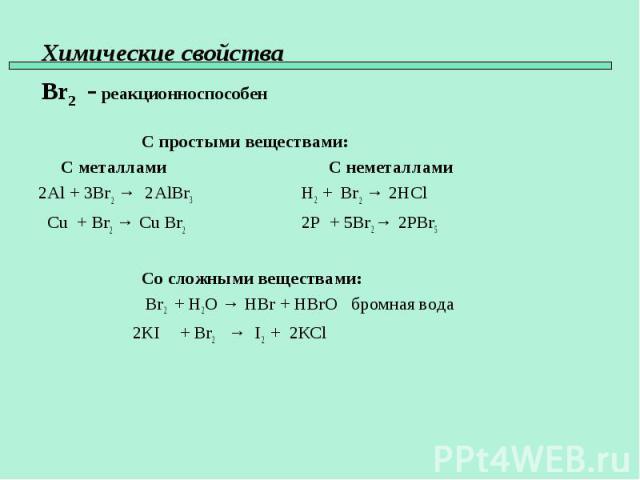 С простыми веществами: С металлами С неметаллами 2Al + 3Br2 → 2AlBr3 H2 + Br2 → 2HCl Cu + Br2 → Cu Br2 2P + 5Br2 → 2PBr5 Со сложными веществами: Br2 + H2O → HBr + HBrO бромная вода 2KI + Br2 → I2 + 2КCl