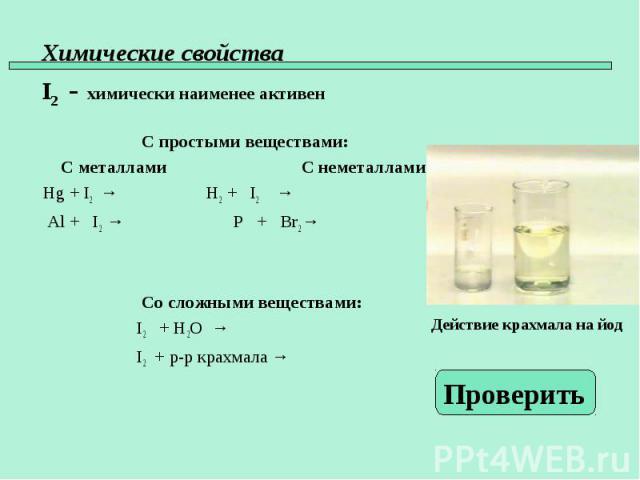 С простыми веществами: С металлами С неметаллами Hg + I2 → H2 + I2 → Al + I2 → P + Br2 → Со сложными веществами: I2 + H2O → I2 + р-р крахмала →