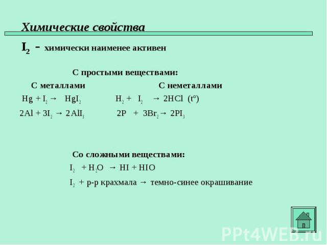 С простыми веществами: С металлами С неметаллами Hg + I2 → HgI2 H2 + I2 → 2HCl (tº) 2Al + 3I2 → 2AlI3 2P + 3Br2 → 2PI3 Со сложными веществами: I2 + H2O → HI + HIO I2 + р-р крахмала → темно-синее окрашивание