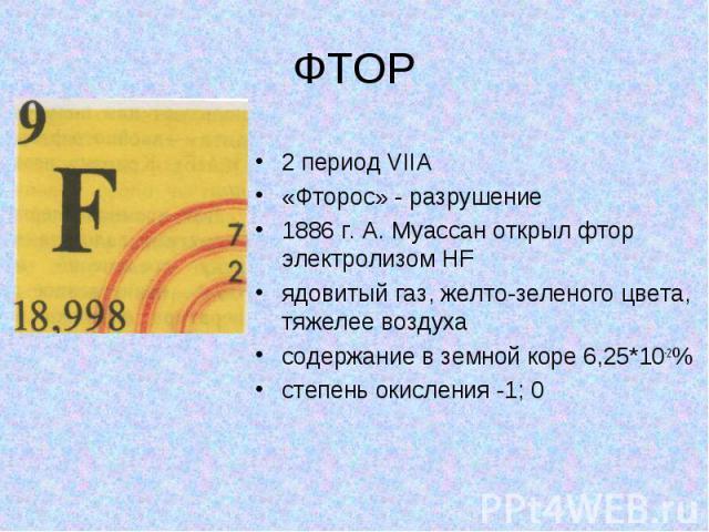 ФТОР 2 период VIIA «Фторос» - разрушение 1886 г. А. Муассан открыл фтор электролизом HF ядовитый газ, желто-зеленого цвета, тяжелее воздуха содержание в земной коре 6,25*10-2% степень окисления -1; 0