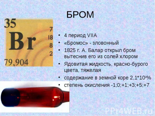 БРОМ 4 период VIIA «Бромос» - зловонный 1825 г. А. Балар открыл бром вытеснив его из солей хлором Ядовитая жидкость, красно-бурого цвета, тяжелая содержание в земной коре 2,1*10-4% степень окисления -1;0;+1;+3;+5;+7
