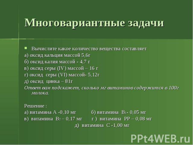 Многовариантные задачи Вычислите какое количество вещества составляет а) оксид кальция массой 5,6г б) оксид калия массой - 4,7 г в) оксид серы (IV) массой – 16 г г) оксид серы (VI) массой- 5,12г д) оксид цинка – 81г Ответ вам подскажет, сколько мг в…