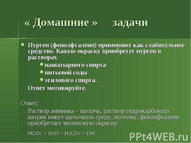 « Домашние » задачи Пурген (фенолфталеин) применяют как слабительное средство. Какую окраску приобретет пурген в растворах нашатырного спирта питьевой соды этилового спирта. Ответ мотивируйте. Ответ: Раствор аммиака – щелочь, раствор гидрокарбоната …