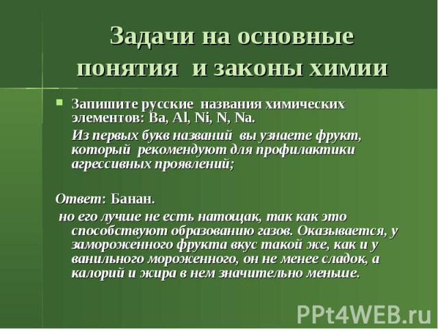 Задачи на основные понятия и законы химии Запишите русские названия химических элементов: Ba, Al, Ni, N, Na. Из первых букв названий вы узнаете фрукт, который рекомендуют для профилактики агрессивных проявлений; Ответ: Банан. но его лучше не есть на…