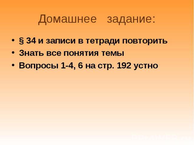 § 34 и записи в тетради повторить § 34 и записи в тетради повторить Знать все понятия темы Вопросы 1-4, 6 на стр. 192 устно
