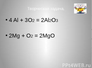 Творческая задача. 4 Al + 3O2 = 2Al2O3 2Mg + O2 = 2MgO