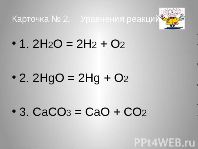 Карточка № 2. Уравнения реакций. 1. 2H2O = 2H2 + O2 2. 2HgO = 2Hg + O2 3. CaCO3 = CaO + CO2