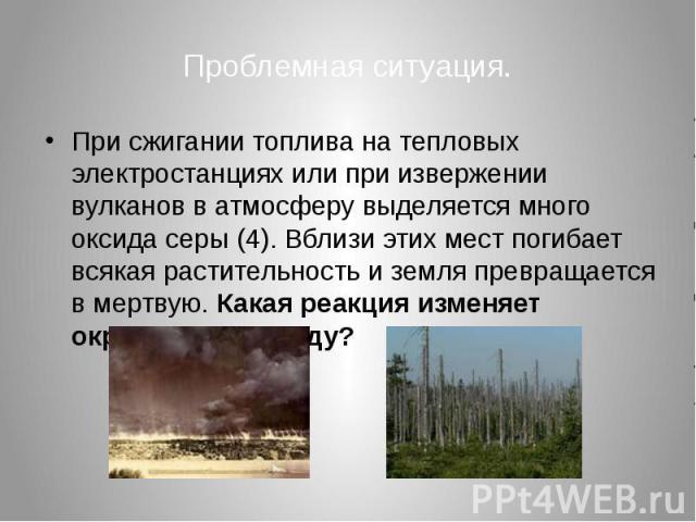 Проблемная ситуация. При сжигании топлива на тепловых электростанциях или при извержении вулканов в атмосферу выделяется много оксида серы (4). Вблизи этих мест погибает всякая растительность и земля превращается в мертвую. Какая реакция изменяет ок…