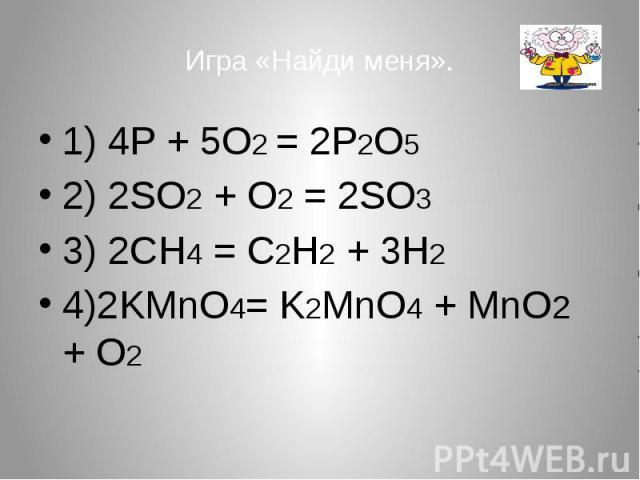 Игра «Найди меня». 1) 4P + 5O2 = 2P2O5 2) 2SO2 + O2 = 2SO3 3) 2CH4 = C2H2 + 3H2 4)2KMnO4= K2MnO4 + MnO2 + O2