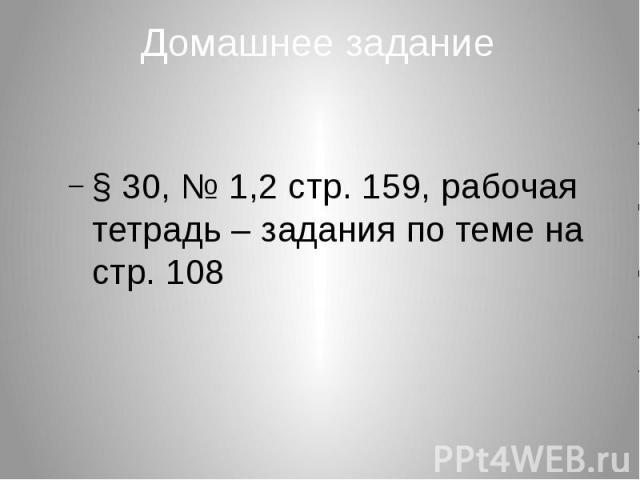 Домашнее задание § 30, № 1,2 стр. 159, рабочая тетрадь – задания по теме на стр. 108