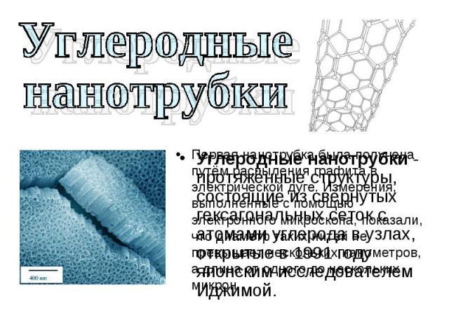 Углеродные нанотрубки - протяжённые структуры, состоящие из свёрнутых гексагональных сеток с атомами углерода в узлах, открытые в 1991 году японским исследователем Иджимой. Углеродные нанотрубки - протяжённые структуры, состоящие из свёрнутых гексаг…