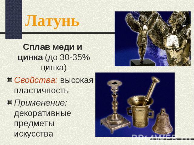 Сплав меди и цинка (до 30-35% цинка) Сплав меди и цинка (до 30-35% цинка) Свойства: высокая пластичность Применение: декоративные предметы искусства