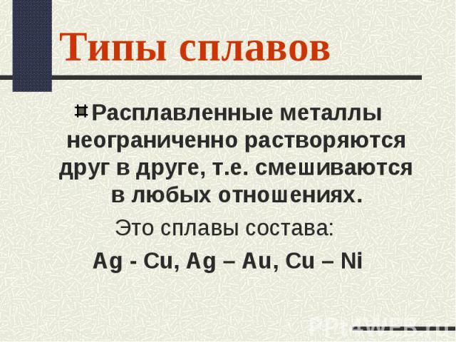 Расплавленные металлы неограниченно растворяются друг в друге, т.е. смешиваются в любых отношениях. Расплавленные металлы неограниченно растворяются друг в друге, т.е. смешиваются в любых отношениях. Это сплавы состава: Ag - Cu, Ag – Au, Cu – Ni
