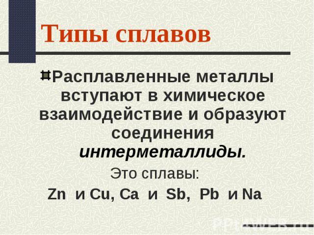 Расплавленные металлы вступают в химическое взаимодействие и образуют соединения интерметаллиды. Расплавленные металлы вступают в химическое взаимодействие и образуют соединения интерметаллиды. Это сплавы: Zn и Cu, Ca и Sb, Pb и Na