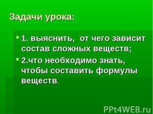 Задачи урока: 1. выяснить, от чего зависит состав сложных веществ; 2.что необход