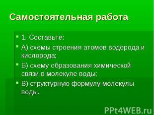 Самостоятельная работа 1. Составьте: А) схемы строения атомов водорода и кислоро
