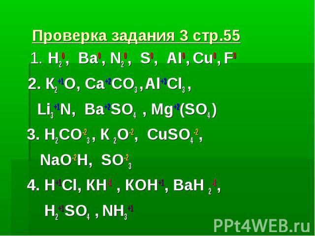 Проверка задания 3 стр.55 1. Н20, Ва0, N20, S0, AI0, Cu0, F0 2. К2+1О, Ca+2CO3 , Al+3Cl3 , Li3+1N, Ba+2SO4 , Mg+2(SO4 ) 3. Н2CO-23 , К 2О-2, CuSO4-2, NaO-2H, SO-23 4. H+1Cl, КН-1 , КОН+1, BaН 2-1, Н2+1SO4 , NН3+1