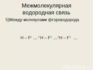 5)Между молекулами фтороводорода 5)Между молекулами фтороводорода Н – Fδ- … δ+ H