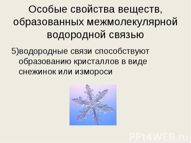 5)водородные связи способствуют образованию кристаллов в виде снежинок или измороси 5)водородные связи способствуют образованию кристаллов в виде снежинок или измороси