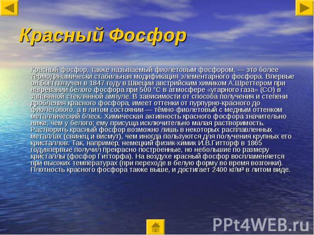 Красный Фосфор Красный фосфор, также называемый фиолетовым фосфором, — это более термодинамически стабильная модификация элементарного фосфора. Впервые он был получен в 1847 году в Швеции австрийским химиком А.Шреттером при нагревании белого фосфора…