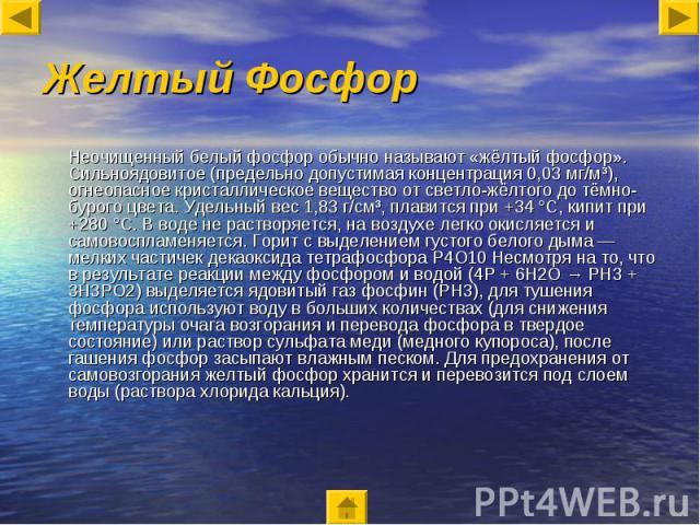 Желтый Фосфор Неочищенный белый фосфор обычно называют «жёлтый фосфор». Сильноядовитое (предельно допустимая концентрация 0,03 мг/м³), огнеопасное кристаллическое вещество от светло-жёлтого до тёмно-бурого цвета. Удельный вес 1,83 г/см³, плавится пр…