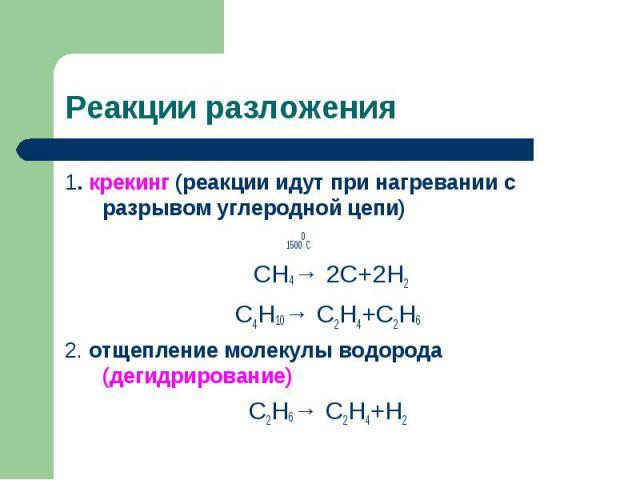 1. крекинг (реакции идут при нагревании с разрывом углеродной цепи) 1. крекинг (реакции идут при нагревании с разрывом углеродной цепи) 15000С СН4→ 2С+2Н2 С4Н10→ С2Н4+С2Н6 2. отщепление молекулы водорода (дегидрирование) С2Н6→ С2Н4+Н2