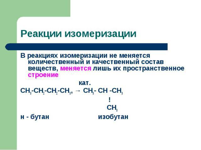 В реакциях изомеризации не меняется количественный и качественный состав веществ, меняется лишь их пространственное строение В реакциях изомеризации не меняется количественный и качественный состав веществ, меняется лишь их пространственное строение…