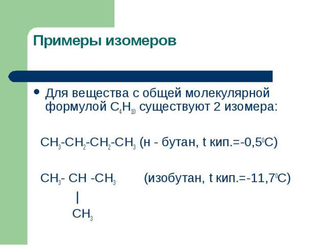 Для вещества с общей молекулярной формулой С4Н10 существуют 2 изомера: Для вещества с общей молекулярной формулой С4Н10 существуют 2 изомера: СН3-СН2-СН2-СН3 (н - бутан, t кип.=-0,50С) СН3- СН -СН3 (изобутан, t кип.=-11,70С)   СН3
