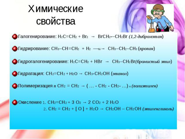 Химические свойства Галогенирование: H2C=CH2 + Br2 → BrCH2–CH2Br (1,2-дибромэтан) Гидрирование: CH3–CH=CH2 + H2 ––Ni→CH3–CH2–CH3 (пропан) Гидрогалогенирование: H2C=CH2 + HBr → CH3–CH2Br(бромистый …