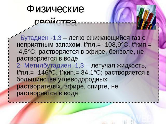Физические свойства Бутадиен -1,3 – легко сжижающийся газ с неприятным запахом, t°пл.= -108,9°C, t°кип.= -4,5°C; растворяется в эфире, бензоле, не растворяется в воде. 2- Метилбутадиен -1,3 – летучая жидкость, t°пл.= -146°C, t°кип.= 34,1°C; растворя…