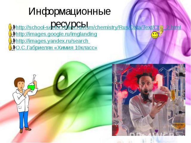 Информационные ресурсы http://school-sector.relarn.ru/nsm/chemistry/Rus/Data/Text/Ch3_2.html http://images.google.ru/imglanding http://images.yandex.ru/search О.С.Габриелян «Химия 10класс»