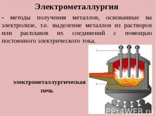 . Электрометаллургия - методы получения металлов, основанные на электролизе, т.е