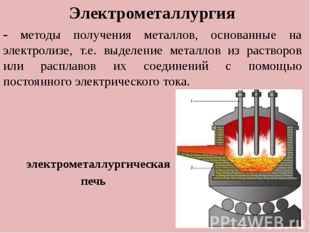 . Электрометаллургия - методы получения металлов, основанные на электролизе, т.е. выделение металлов из растворов или расплавов их соединений с помощью постоянного электрического тока. электрометаллургическая печь