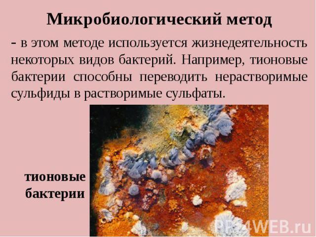 . Микробиологический метод - в этом методе используется жизнедеятельность некоторых видов бактерий. Например, тионовые бактерии способны переводить нерастворимые сульфиды в растворимые сульфаты. тионовые бактерии