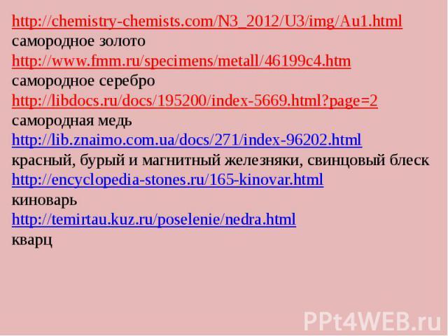 . http://chemistry-chemists.com/N3_2012/U3/img/Au1.html самородное золото http://www.fmm.ru/specimens/metall/46199c4.htm самородное серебро http://libdocs.ru/docs/195200/index-5669.html?page=2 самородная медь http://lib.znaimo.com.ua/docs/271/index-…