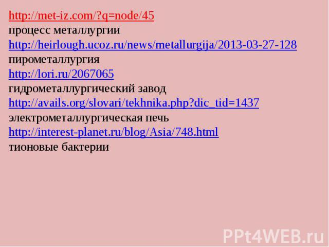 . http://met-iz.com/?q=node/45 процесс металлургии http://heirlough.ucoz.ru/news/metallurgija/2013-03-27-128 пирометаллургия http://lori.ru/2067065 гидрометаллургический завод http://avails.org/slovari/tekhnika.php?dic_tid=1437 электрометаллургическ…