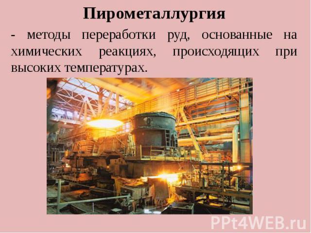 . Пирометаллургия - методы переработки руд, основанные на химических реакциях, происходящих при высоких температурах.