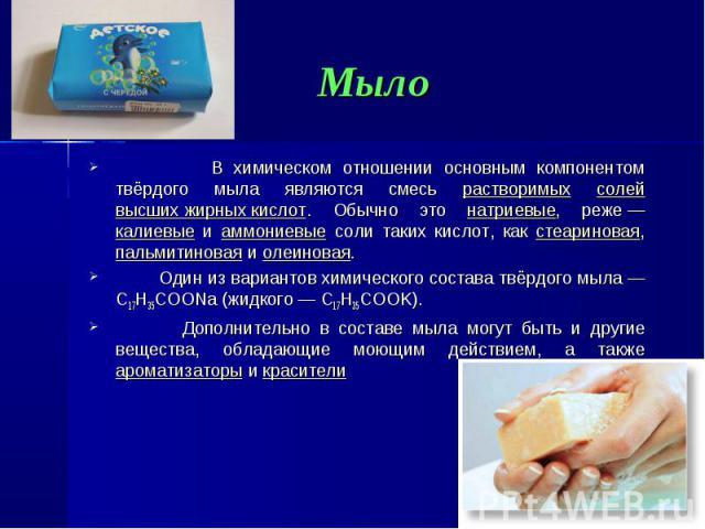 В химическом отношении основным компонентом твёрдого мыла являются смесь растворимых солей высших жирных кислот. Обычно это натриевые, реже— калиевые и аммониевые соли таких кислот, как стеариновая, пальмитиновая и олеиновая. В химическом отно…