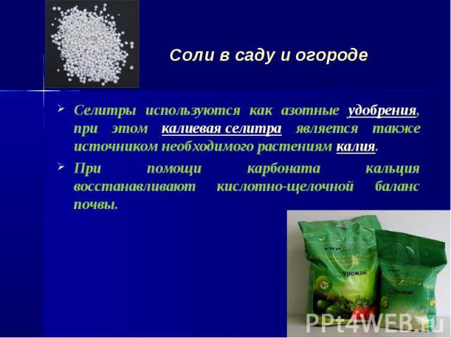 Селитры используются как азотные удобрения, при этом калиевая селитра является также источником необходимого растениям калия. Селитры используются как азотные удобрения, при этом калиевая селитра является также источником необходимого растениям кали…