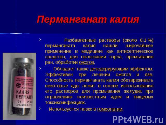 Разбавленные растворы (около 0,1%) перманганата калия нашли широчайшее применение в медицине как антисептическое средство, для полоскания горла, промывания ран, обработки ожогов. Разбавленные растворы (около 0,1%) перманганата калия нашл…