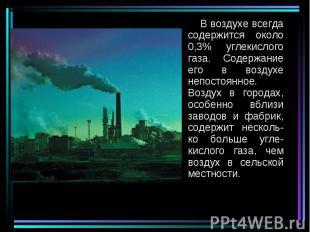 В воздухе всегда содержится около 0,3% углекислого газа. Содержание его в воздух