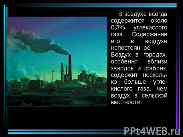 В воздухе всегда содержится около 0,3% углекислого газа. Содержание его в воздухе непостоянное. Воздух в городах, особенно вблизи заводов и фабрик, содержит несколь-ко больше угле-кислого газа, чем воздух в сельской местности. В воздухе всегда содер…