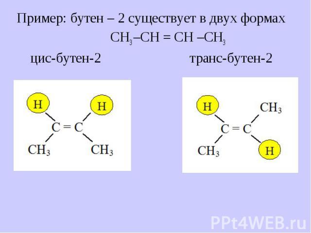 Пример: бутен – 2 существует в двух формах Пример: бутен – 2 существует в двух формах СН3 –СН = СН –СН3 цис-бутен-2 транс-бутен-2