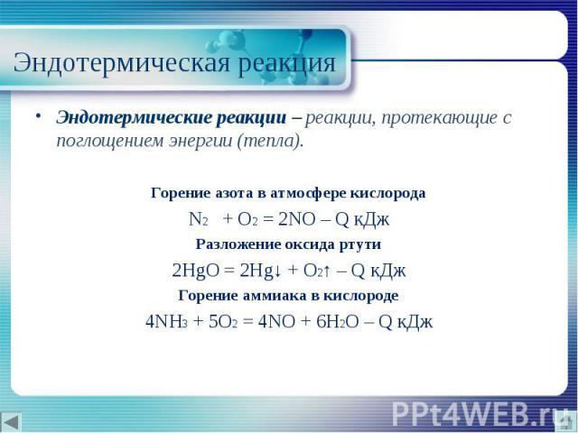 Эндотермические реакции – реакции, протекающие с поглощением энергии (тепла). Эндотермические реакции – реакции, протекающие с поглощением энергии (тепла). Горение азота в атмосфере кислорода N2 + O2 = 2NO – Q кДж Разложение оксида ртути 2HgO …