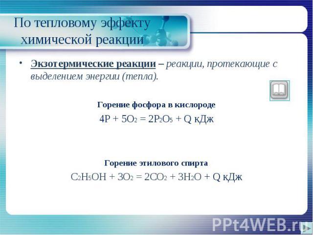 Экзотермические реакции – реакции, протекающие с выделением энергии (тепла). Экзотермические реакции – реакции, протекающие с выделением энергии (тепла). Горение фосфора в кислороде 4P + 5O2 = 2P2O5 + Q кДж Горение этилового спирта C2H5OH + 3O2 = 2C…