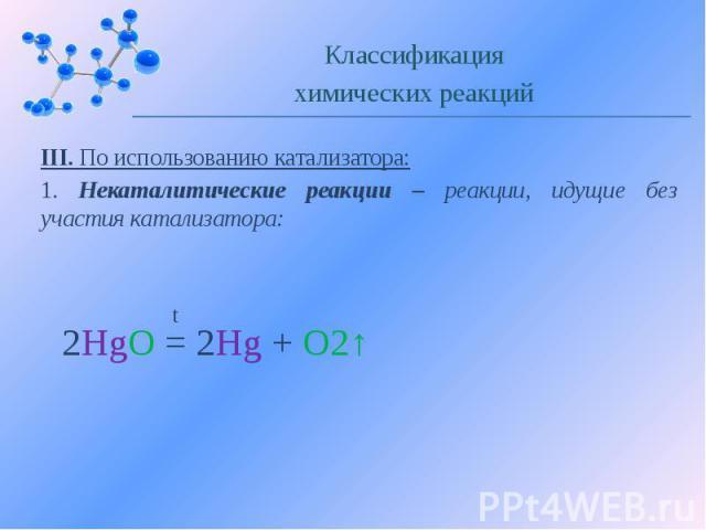 III. По использованию катализатора: 1. Некаталитические реакции – реакции, идущие без участия катализатора: