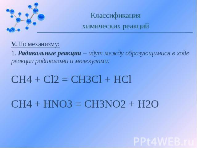 V. По механизму: 1. Радикальные реакции – идут между образующимися в ходе реакции радикалами и молекулами: