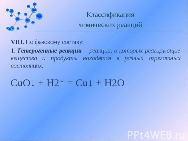VIII. По фазовому составу: 1. Гетерогенные реакции – реакции, в которых реагирующие вещества и продукты находятся в разных агрегатных состояниях: